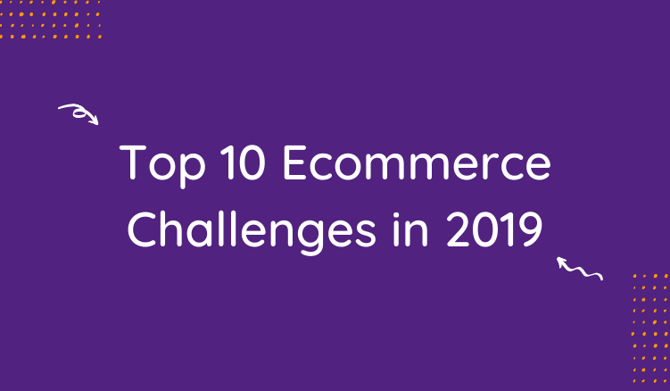 The Top 10 Ecommerce Challenges to Look Out For in 2019