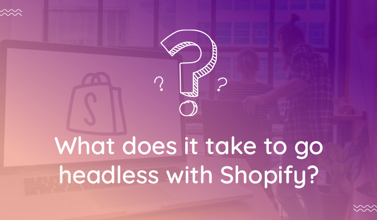 The good and bad of going headless with Shopify - all your questions answered