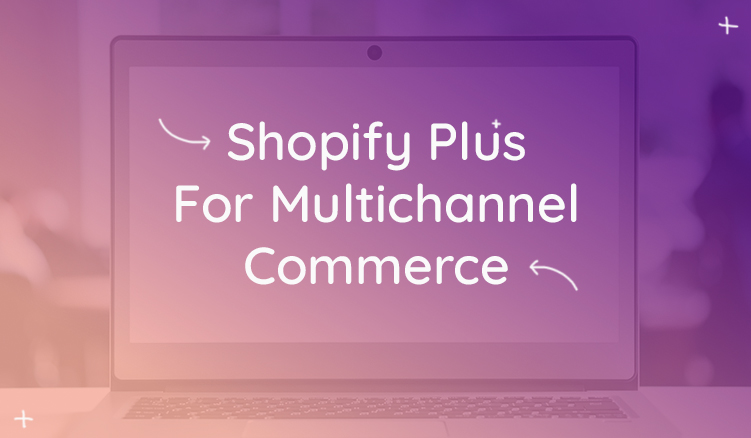 How to Achieve Multichannel Success with Shopify Plus