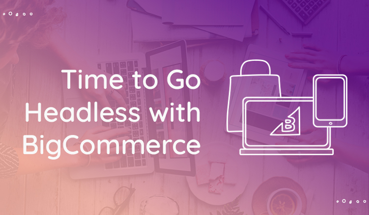 5 Reasons to Go Headless with BigCommerce