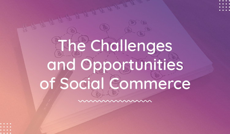 The Growing Opportunities (and Challenges) of Social Commerce