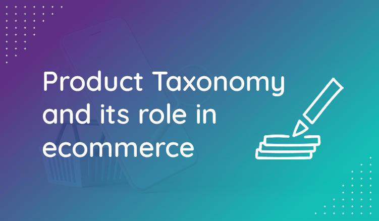 The importance of categorizing data and using product taxonomy in ecommerce