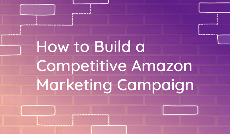 8 Tips to Build a Competitive Amazon Campaign—A Definitive Guide