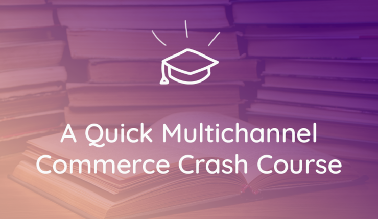A Quick Crash Course to Winning at Multichannel Commerce
