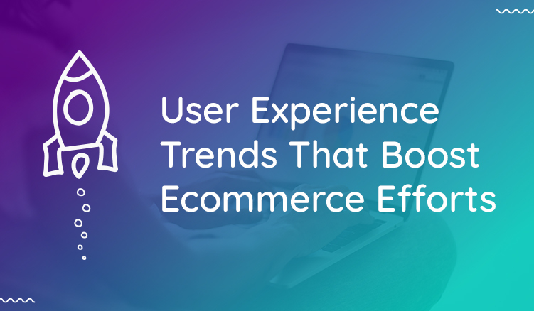 6 User Experience Trends to Boost Your Ecommerce Sales