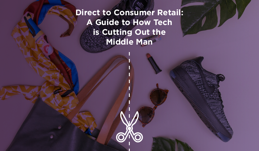 Direct to Consumer Retail: A Guide to How Tech is Cutting Out the Middle Man