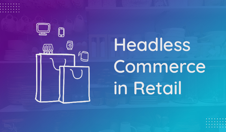 The rise in headless commerce and how brands are decoupling backends from frontends