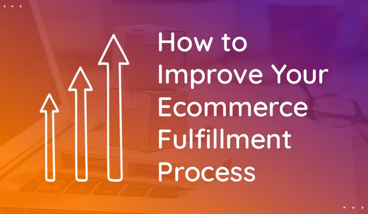 Easy Ways to Improve Your Ecommerce Fulfillment Process