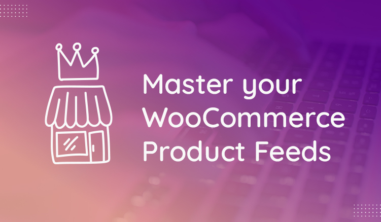 Master Your WooCommerce Product Feeds in 5 Steps
