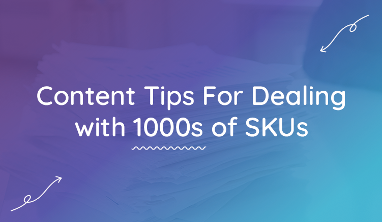 Ecommerce Content Tips For Managing 1000s of SKUs—Everywhere!