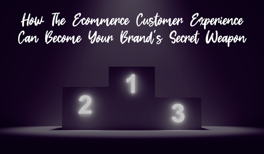 How The Ecommerce Customer Experience Can Become Your Brand's Secret Weapon