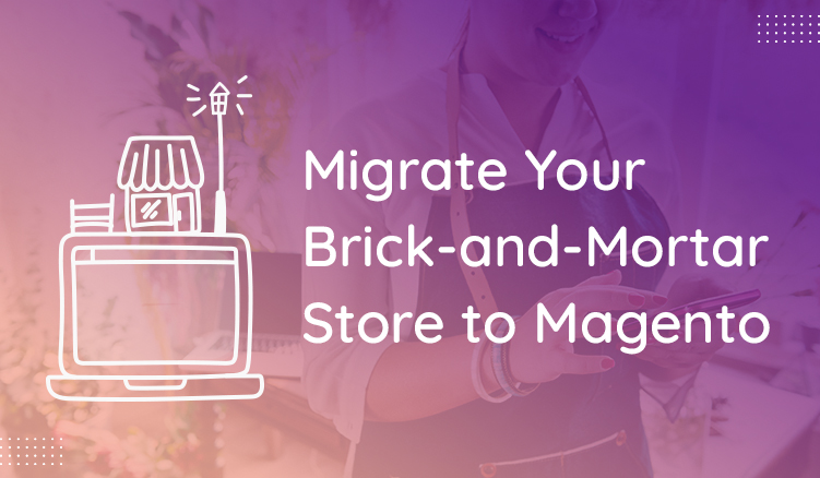 A Quick Guide For Migrating From a Brick and Mortar Store to Magento